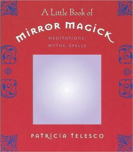 Little Book of Mirror Magic: Meditations, Myths, Spells