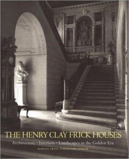 Henry Clay Frick Houses: Architecture, Interiors, Landscapes in the Golden Era