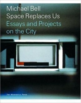 Michael Bell: Space Replaces Us: Essays and Projects on the City