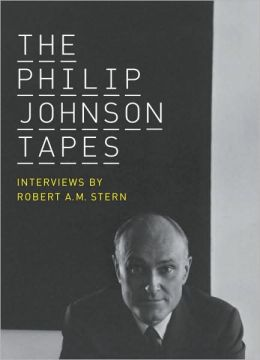 Philip Johnson Tapes: Interviews by Robert A. M. Stern