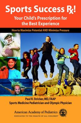 Sports Success Rx! Your Child's Prescription for the Best Experience: How to Maximize Potential and Minimize Pressure