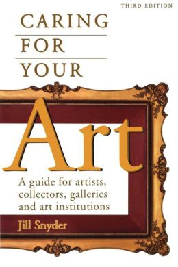 Caring for Your Art: A Guide for Artists, Collectors, Galleries and Art Institutions
