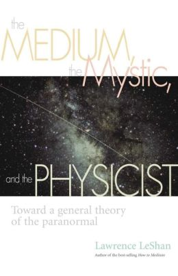 Medium, the Mystic, and the Physicist: Toward a General Theory of the Paranormal