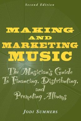 Making and Marketing Music: The Musician's Guide to Financing, Distributuing and Promoting Albums