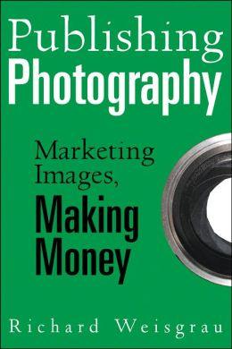 Publishing Photography: Marketing Images, Making Money