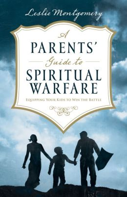 A Parents' Guide to Spiritual Warfare: Equipping Your Kids to Win the Battle