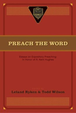 Preach the Word: Essays on Expository Preaching in Honor of R. Kent Hughes