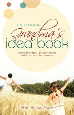 Christian Grandma's Idea Book: Hundreds of Ideas, Tips, and Activities to Help You Be a Good Grandma