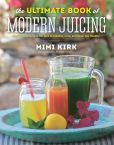 Book Cover Image. Title: The Ultimate Book of Modern Juicing:  More than 200 Fresh Recipes to Cleanse, Cure, and Keep You Healthy, Author: Mimi Kirk