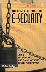 Complete Guide To E-Security: Using The Internet And E-Mail Without Losing Your Privacy