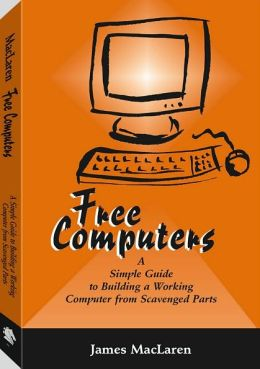 Free Computers: A Simple Guide to Building a Working Computer from Scavenged Parts
