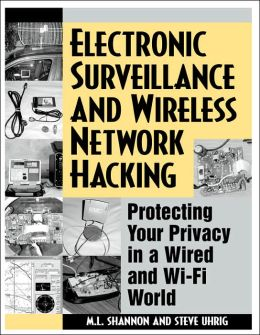 Electronic Surveillance and Wireless Network Hacking: Protecting Your Privacy in a Wired and Wi-Fi World