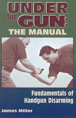 Under the Gun: the Manual: Fundamentals of Handgun Disarming