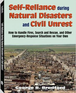 Self Reliance During Natural Disasters and Civil Unrest: How to Handle Fires, Search and Rescue, and Other Emergency-Response Situations on Your Own