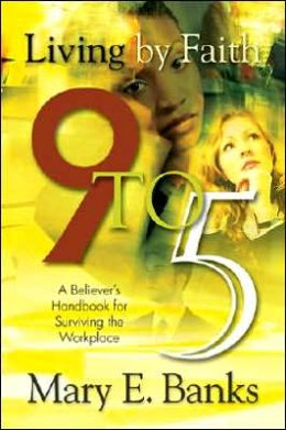 Living by Faith 9 to 5: A Believers Guide to the WorkPlace