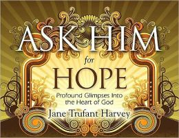 Ask Him for Hope: Profound Glimpses Into the Heart of God