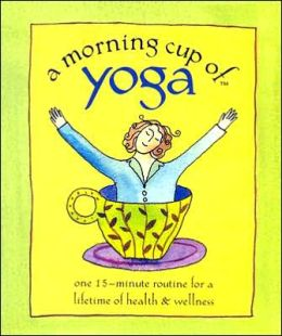 Morning Cup of Yoga: One 15-Minute Routine for a Lifetime of Health and Wellness