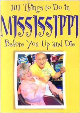 101 Things to Do in Mississippi: Before You up and Die