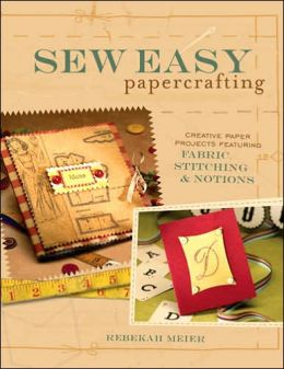 Sew Easy Papercrafting: Creative Paper Projects Featuring Fabric, Stitching & Notions