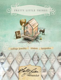 Pretty Little Things: Collage Jewelry, Trinkets and Keepsakes