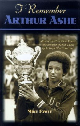 I Remember Arthur Ashe: Memories of a True Tennis Pioneer and Champion of Social Causes by the People Who Knew Him