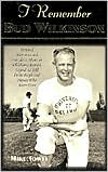 I Remember Bud Wilkinson: Personal Memories and Anecdotes about an Oklahoma Soonerslegend as Told by the People and Players Who Knew Him