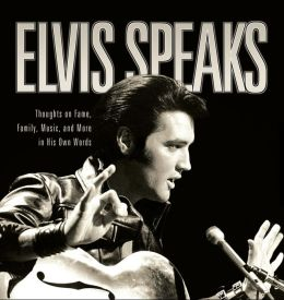 Elvis Speaks: Thoughts on Fame, Family, Music, and More in His Own Words