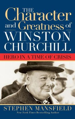 Character and Greatness of Winston Churchill: Hero in a Time of Crisis