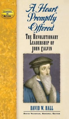 Heart Promptly Offered: The Revolutionary Leadership of John Calvin