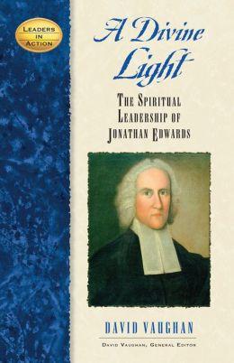 Divine Light: The Spiritual Leadership of Jonathan Edwards