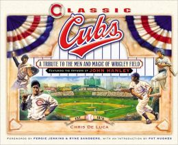 Classic Cubs: A Tribute to the Men and Magic of Wrigley Field