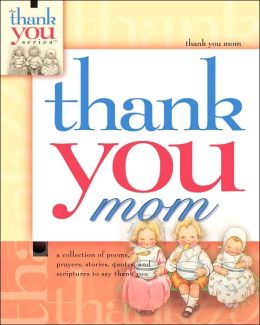 Thank You Mom: A Collection of Poems, Prayers, Stories, and Scriptures to Thank You