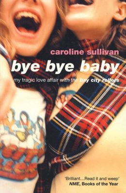 Bye Bye Baby: My Tragic Love Affair with the Bay City Rollers