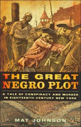 Great Negro Plot: A Tale of Conspiracy and Murder in Eighteenth-Century New York