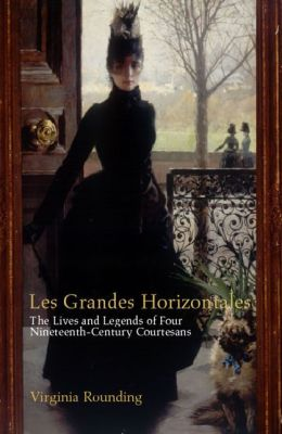 Grandes Horizontales: The Live and Legends of Marie Duplessis, Cora Pearl, and La Presidente