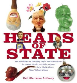 Heads of State: The Presidents as Everyday Useful Household Items in Pewter, Plastic, Porcelain, Copper, Chalk, China, Wax, Walnut and More