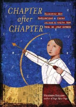 Chapter After Chapter: Discover the Dedication and Focus You Need to Write the Book of Your Dreams Heather Sellers