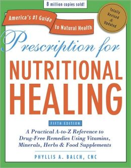Prescription for Nutritional Healing: A Practical A-to-Z Reference to Drug-Free Remedies Using Vitamins, Minerals, Herbs and Food Supplements