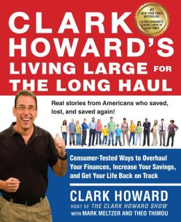 Clark Howard's Living Large for the Long Haul: Consumer-Tested Ways to Overhaul Your Finances, Increase Your Savings, and Get Your Life Back on Track