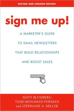 Sign Me Up!: A Marketer's Guide To Email Newsletters that Build Relationships and Boost Sales
