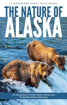 Nature of Alaska: An Introduction to Familiar Plants and Animals and Natural Attractions