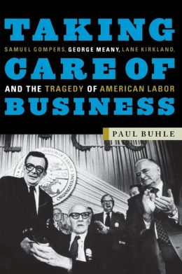 Taking Care of Business: Samuel Gompers, George Meany, Lane Kirkland, and the Tragedy of American Labor