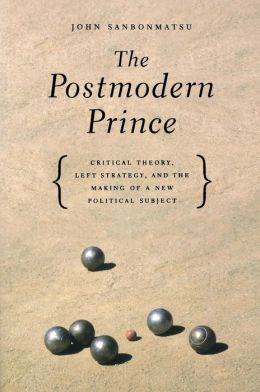The Postmodern Prince: Critical Theory, Left Strategy, And The Making Of A New Political Subject