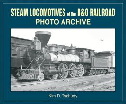 Steam Locomotives of B & O Railroad Photo Archive