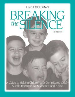 Breaking the Silence: A Guide to Help Children with Complicated Grief-Suicide,Homoicide,AIDS,Violence and Abuse