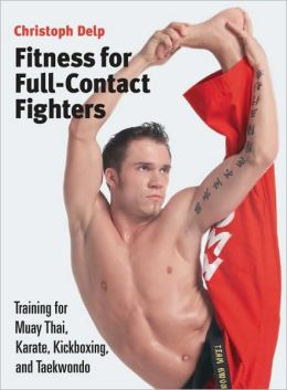 Fitness for Full-Contact Fighters: Training for Muay Thai, Kickboxing, Karate, and Tae Kwon Do