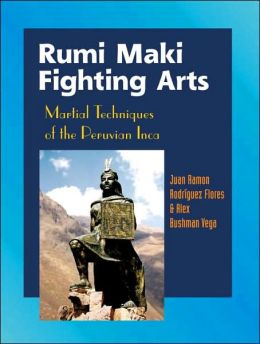 Rumi Maki Fighting Arts: The Complete History and Martial Techniques of the Peruvian Inca
