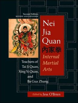 Nei Jia Quan: Internal Martial Arts: Teachers of Tai Ji Quan, Xing Yi Quan, and Ba Gua Zhang