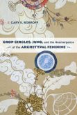 Book Cover Image. Title: Crop Circles, Jung, and the Reemergence of the Archetypal Feminine, Author: Gary S. Bobroff
