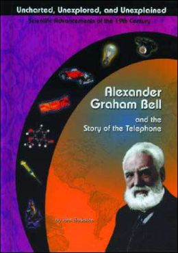 Alexander Graham Bell and the Story of the Telephone ( Uncharted, Unexplored, and Unexplained Series)